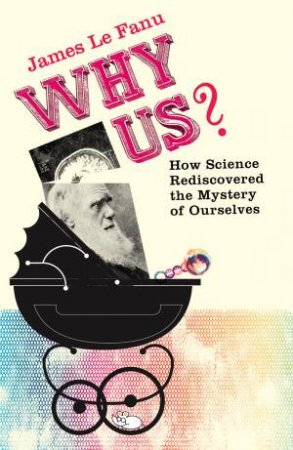 Why Us? How Science Rediscovered the Mystery of Ourselves by James Le Fanu