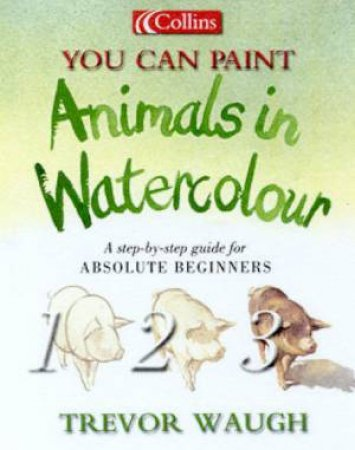 Collins You Can Paint: Animals In Watercolour by Trevor Waugh
