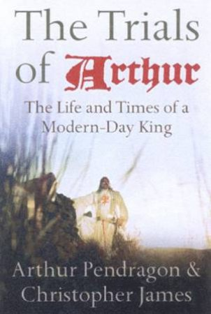 The Trials Of Arthur: The Life And Times Of A Modern-Day King by Arthur Pendragon & Christopher James