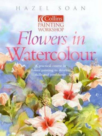 Collins Painting Workshop: Flowers In Watercolour by Hazel Soan