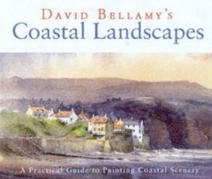 Coastal Landscapes: A Practical Guide To Painting Coastal Scenery by David Bellamy