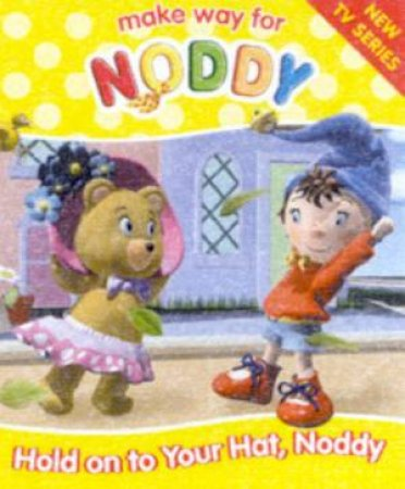 Make Way For Noddy: Hold On To Your Hat, Noddy by Enid Blyton
