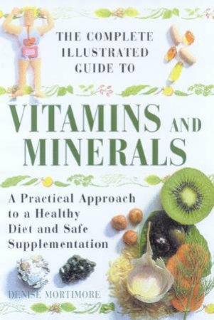 The Complete Illustrated Guide To Vitamins And Minerals by Denise Mortimore