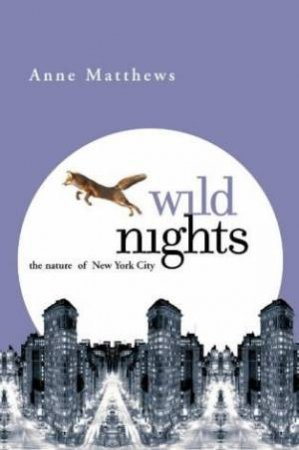 Wild Nights: The Nature Of New York City by Anne Matthews