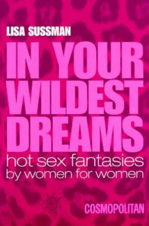 In Your Wildest Dreams: Hot Sex Fantasies By Women For Women by Lisa Sussman
