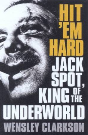 Hit 'Em Hard: Jack Spot, King Of The Underworld by Wensley Clarkson