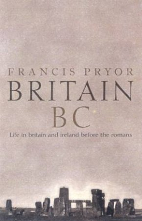 Britain BC: Life In Britain And Ireland Before The Romans by Francis Pryor