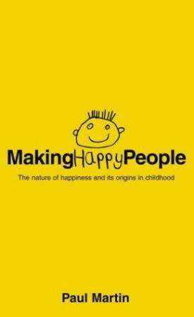 Making Happy People: The Nature Of Happiness And Its Origins In Childhood by Paul Martin