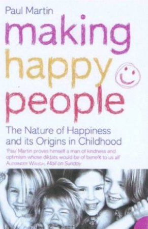 Making Happy People: The Nature Of Happiness And It's Origins In Childhood. by Paul Martin