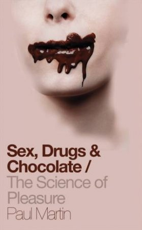 Sex, Drugs and Chocolate: The Science of Pleasure by Paul Martin