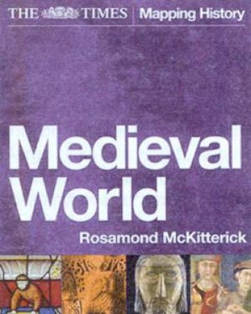 The Times Mapping History: Medieval World by Rosamond McKitterick