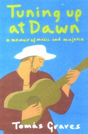 Tuning Up At Dawn: A Memoir Of Music And Majorca by Tomas Graves