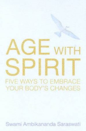 Age With Spirit: Five Ways To Embrace Your Body's Changes by Swami Ambikanander Saraswati