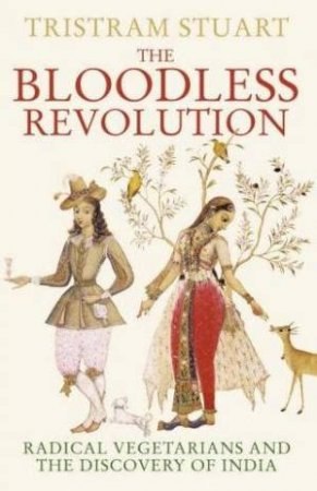 The Bloodless Revolution: Radical Vegetarians and the Discovery of India by Tristram Stuart