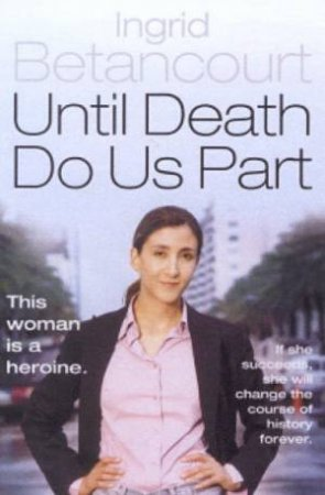 Ingrid Betancourt: Until Death Do Us Part by Ingrid Betancourt