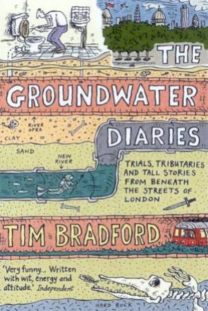 The Groundwater Diaries: Trials, Tributaries And Tall Stories From Beneath The Streets Of London by Tim Bradford