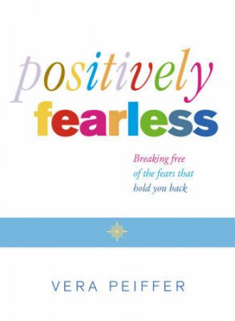 Positively Fearless: Breaking Free Of The Fears That Hold You Back by Vera Peiffer