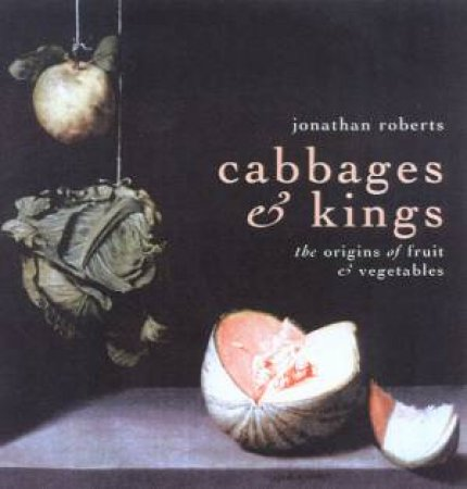 Cabbages & Kings: The Origins Of Fruit & Vegetables by Jonathan Roberts