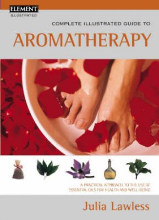 Element Complete Illustrated Guide To Aromatherapy by Julia Lawless