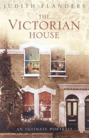The Victorian House: An Intimate Portrait by Judith Flanders