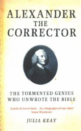 Alexander The Corrector: The Tormented Genius Who Unwrote The Bible by Julia Keay