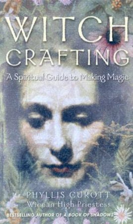 Witch Crafting: A Spiritual Guide To Making Magic by Phyllis Curott