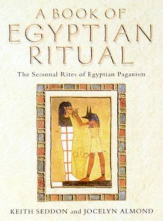 A Book Of Egyptian Ritual: The Seasonal Rites Of Egyptian Paganism by Keith Seddon & Jocelyn Almond