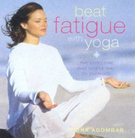 Beat Fatigue With Yoga by Fiona Agombar