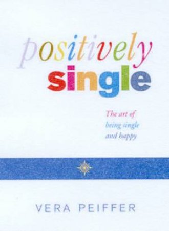 Positively Single: The Art Of Being Single And Happy by Vera Peiffer