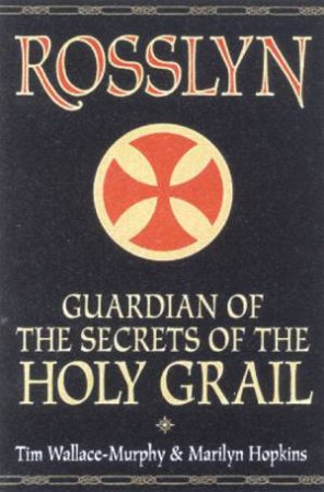 Rosslyn: Guardian Of The Secrets Of The Holy Grail by Tim Wallace-Murphy & Marilyn Hopkins