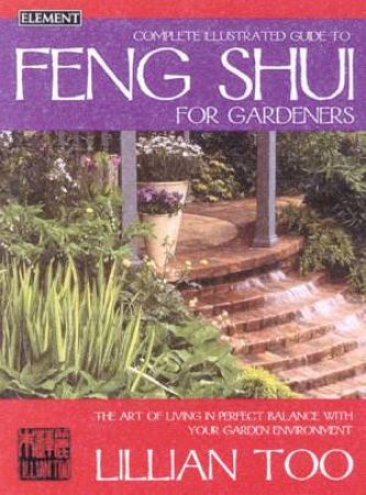 Element Complete Illustrated Guide To Feng Shui For Gardeners by Lillian Too