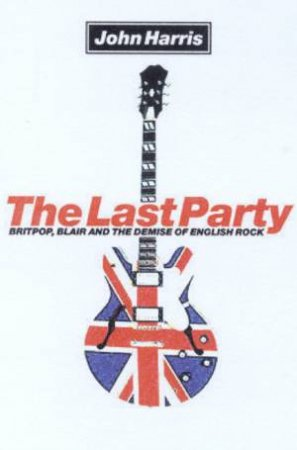 The Last Party: Britpop, Blair And The Demise Of English Rock by John Harris