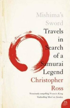 Mishima's Sword: Travels In Search Of A Samurai Legend by Christopher Ross