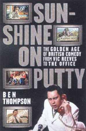 Sunshine On Putty: The Golden Age Of British Comedy From Vic Reeves To The Office by Ben Thompson