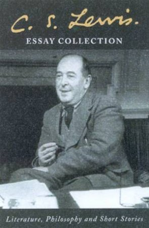 C.S. Lewis Essay Collection: Literature, Philosophy And Short Stories by C S Lewis