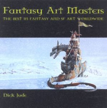 Fantasy Art Masters: The Best Fantasy And SF Art Worldwide by Dick Jude