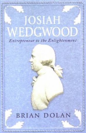 Josiah Wedgwood: Entreprenuer To The Enlightenment by Brian Dolan