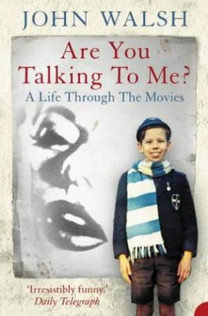 Are You Talking To Me? A Life Through The Movies by John Walsh