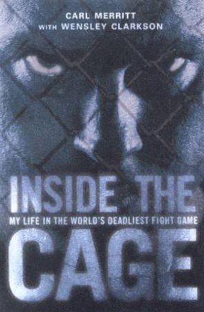 Inside The Cage: My Life In The World's Deadliest Fight Game by Carl Merritt & Wensley Clarkson