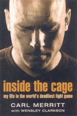 Carl Merritt: Inside The Cage: My Life Inside The World's Deadliest Fight Game by Carl Merritt & Wensley Clarkson