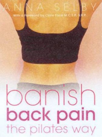 Banish Back Pain The Pilates Way by Anna Selby
