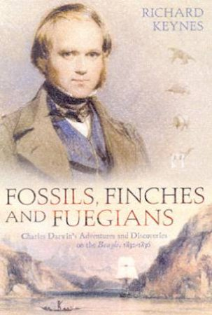 Fossils, Finches And Fuegians: Charles Darwin's Adventures & Discoveries by Richard Keynes