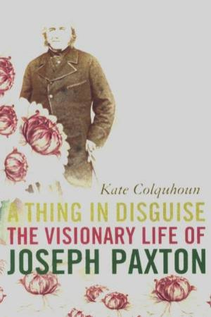 A Thing In Disguise: The Visionary Life Of Joseph Paxton by Kate Colquhoun