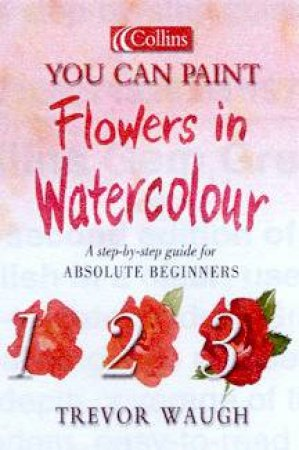 Collins You Can Paint: Flowers In Watercolour by Trevor Waugh