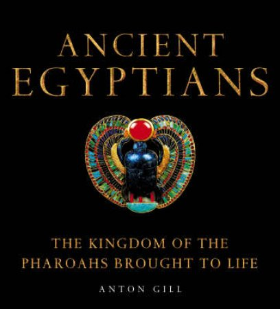 Ancient Egyptians: The Kingdom Of The Pharoahs Brought To Life by Anton Gill