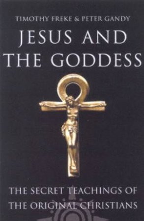 Jesus And The Goddess: The Secret Teachings Of The Original Christians by Tim Freke & Peter Gandy