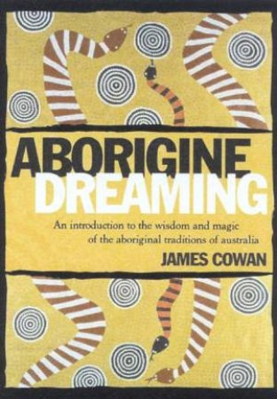 Aborigine Dreaming: Wisdom And Magic Of The Aboriginal Traditions by James Cowan