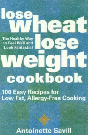 Lose Wheat, Lose Weight Cookbook by Antionette Savill