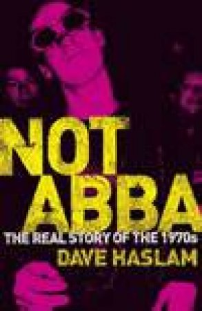 Not Abba: The Real Story Of The 1970s by Dave Haslam