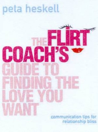 The Flirt Coach's Guide To Finding The Love You Want by Peta Haskell